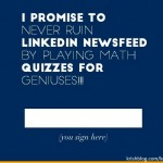 I promise to never ruin linkedin newsfeed by playing math quizzes for geniuses